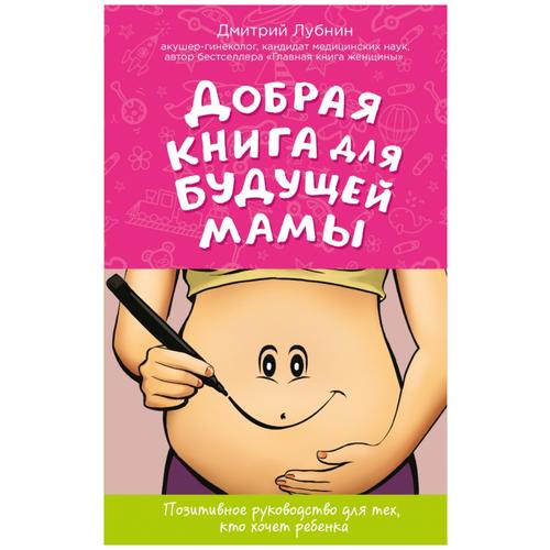 Купить Лубнин Д. Позитивное руководство для тех, кто хочет ребенка. Добрая книга для будущей мамы , ЭКСМО, Книги для родителей