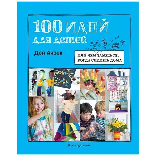 Купить Айзек Д. 100 идей для детей: или чем заняться, когда сидишь дома , ЭКСМО, Книги с играми