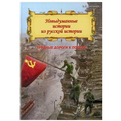 Невыдуманные истории из русской истории: Трудные дороги к победе. Малоизвестные эпизоды Великой Отечественной