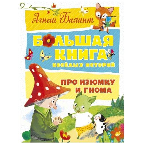 Купить Балинт А. Большая книга веселых историй про Изюмку и гнома , Махаон, Детская художественная литература
