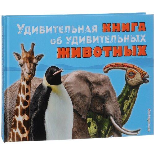 Купить Джексон Т. Удивительная книга об удивительных животных. , ЭКСМО, Познавательная литература