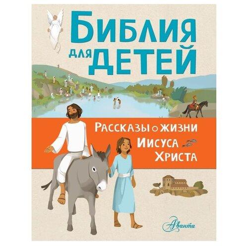Купить Тертрэ Г. Библия для детей. Рассказы о жизни Иисуса Христа , Аванта (АСТ), Познавательная литература