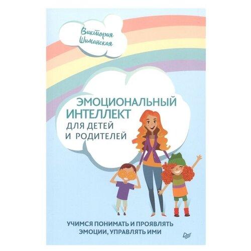 Купить Шиманская В. А. Эмоциональный интеллект для детей и родителей. Учимся понимать и проявлять эмоции, управлять ими , Издательский Дом ПИТЕР, Книги для родителей