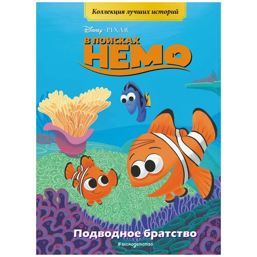 Купить Disney. PIXAR. Коллекция лучших историй. В поисках Немо. Подводное братство, ЭКСМО, Детская художественная литература