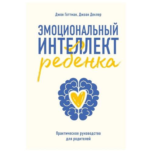 Купить Готтман Д., Деклер Д. Эмоциональный интеллект ребенка. Практическое руководство для родителей , Манн, Иванов и Фербер, Книги для родителей