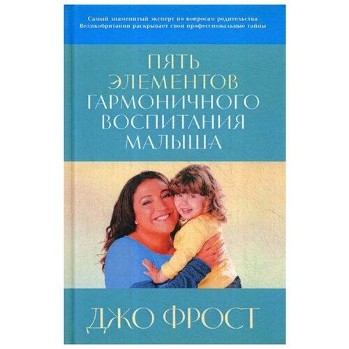 Купить Джо Фрост Пять элементов гармоничного воспитания малыша , Альпина нон-фикшн, Книги для родителей