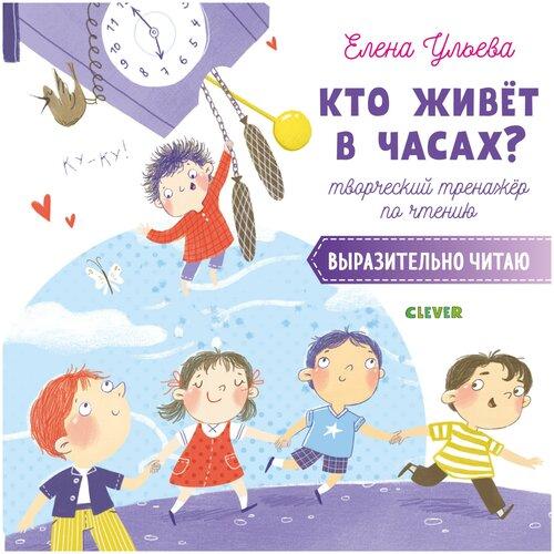 Купить Ульева Е. Кто живёт в часах? Творческий тренажёр по чтению. Выразительно читаю , CLEVER, Учебные пособия