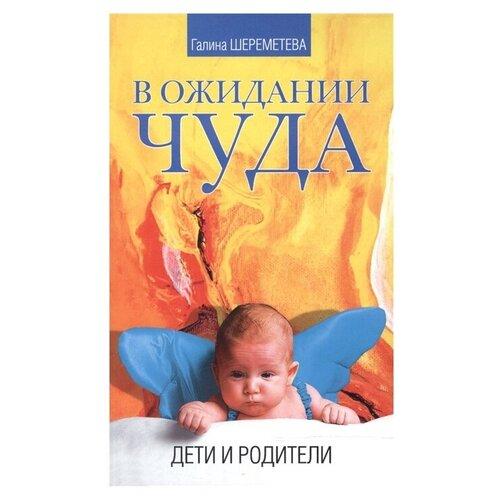 Купить Шереметева Г. В ожидании чуда. Дети и родители , Свет, Книги для родителей