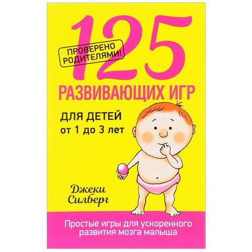 Силберг Д. 125 развивающих игр для детей от 1 до 3 лет боярщинов а вий к учимся играя 100 развивающих игр для детей от 4 до 8 лет