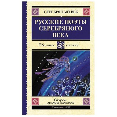 Ахматова А.А., Гумилев Н.С. и др. Школьное чтение. Русские поэты серебряного века