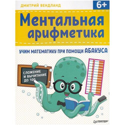 ментальная арифметика 2 учим математику при помощи абакуса сложение и вычитание до 1000 Вендланд Д. Ментальная арифметика: учим математику при помощи абакуса. Сложение и вычитание до 100
