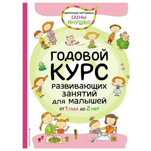 Купить Янушко Е.А. Годовой курс развивающих занятий для малышей от 1 года до 2 лет , ЭКСМО, Учебные пособия