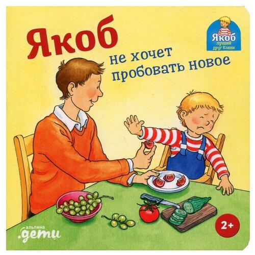 Купить Якоб не хочет пробовать новое, Альпина Паблишер, Детская художественная литература