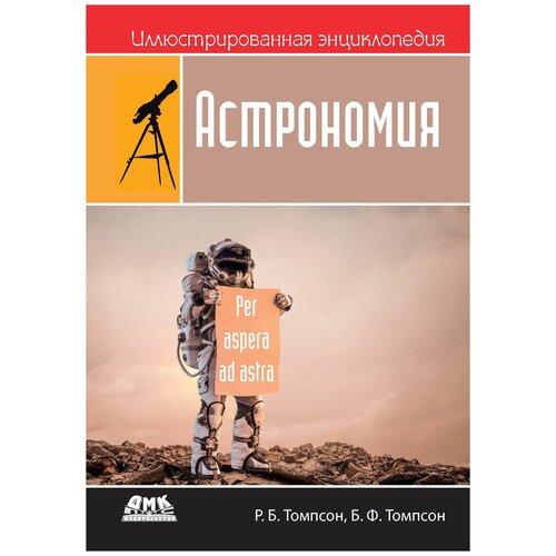 Томпсон Р. Б., Томпсон Б. Ф. Иллюстрированная энциклопедия. Астрономия томпсон р паучок первый день