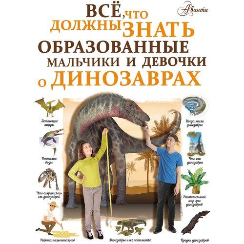 Купить Барановская И.Г. Все, что должны знать образованные мальчики и девочки о динозаврах , Аванта (АСТ), Познавательная литература