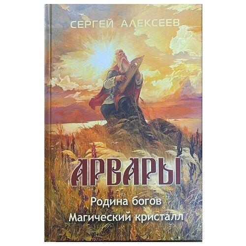 Арвары. Родина богов. Магический кристалл. Алексеев С.Т.
