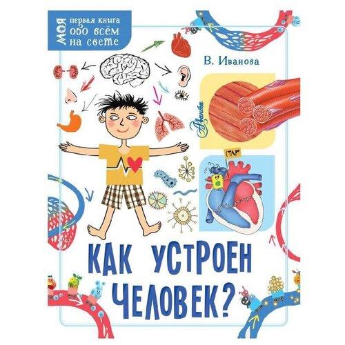 Иванова В.В. Как устроен человек? Моя первая книга обо всём на свете маккэн ж додс э бедуайер к моя первая книга обо всём на свете моя большая книга обо всем на свете