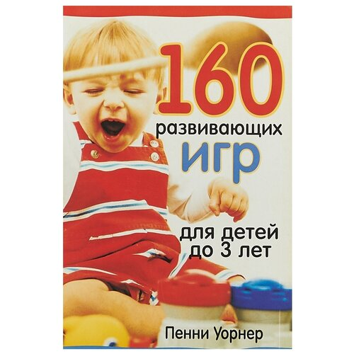 Купить Уорнер П. 160 развивающих игр для детей до 3 лет , Попурри, Книги для родителей