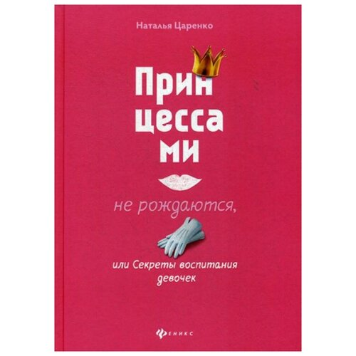 Купить Царенко Н. Принцессами не рождаются, или Секреты воспитания , Феникс, Книги для родителей