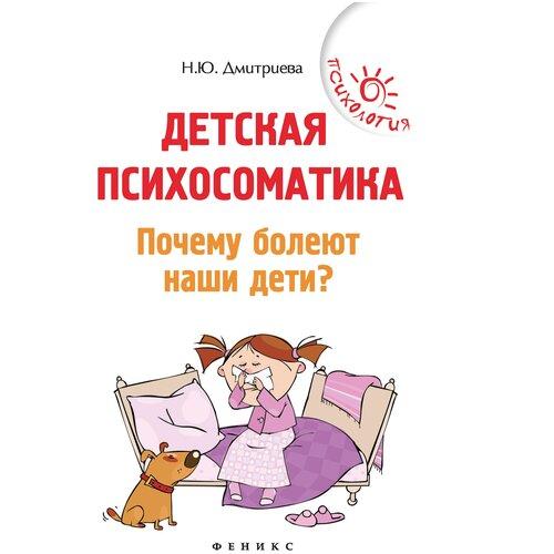 Дмитриева Н. Ю. Детская психосоматика. Почему болеют наши дети? , Феникс, Книги для родителей  - купить со скидкой