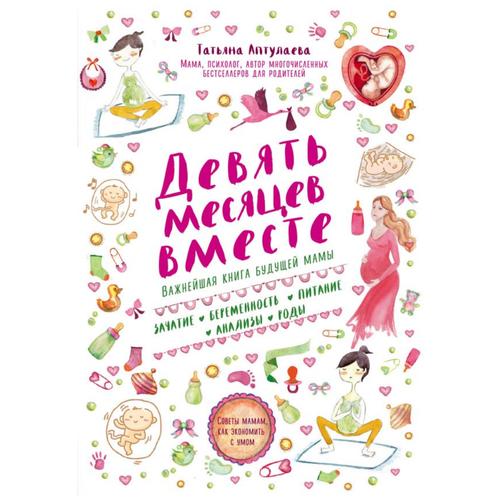 Купить Аптулаева Т. Девять месяцев вместе. Важнейшая книга будущей мамы , ЭКСМО, Книги для родителей