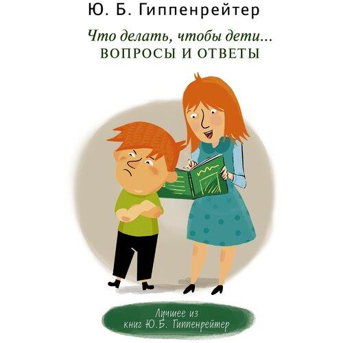 Купить Гиппенрейтер Ю.Б. Что делать, чтобы дети... Вопросы и ответы , Mainstream, Книги для родителей