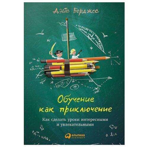 Купить Берджес Д. Обучение как приключение: Как сделать уроки интересными и увлекательными , Альпина Паблишер, Книги для родителей