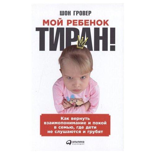 Купить Гровер Ш. Мой ребенок — тиран! Как вернуть взаимопонимание и покой в семью, где дети не слушаются и грубят , Альпина Паблишер, Книги для родителей