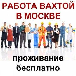 Разнорабочий - Вахтой в Москву требуются Работник\ца , 0