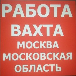 Работник склада - Разнорабочие на вахту15/30/45/90 в Москве с…, 0