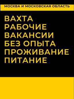 Рабочий - Рабочий вахта в Москве, с проживанием и питанием, 0