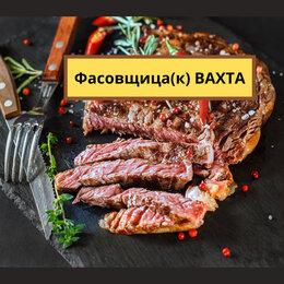 Сырьё и производство - Упаковщица(К) ВАХТА, 0