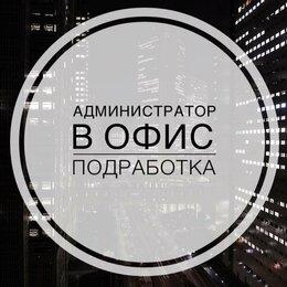 Администраторы - Администратор в офис (подработка) , 0