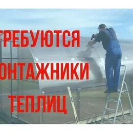 Монтажники - Требуется монтажник теплиц, 0