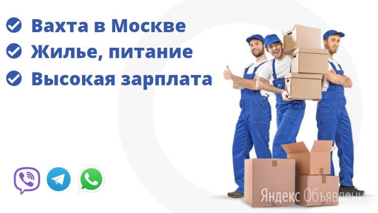 Грузчик на вахту в Москву/Выезд из Уфы - Грузчики, фото 0