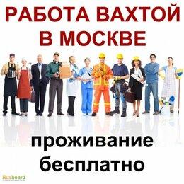 Разнорабочий - РАБОТА ВАХТОЙ В МОСКВЕ С ПРОЖИВАНИЕМ И ПИТАНИЕМ , 0