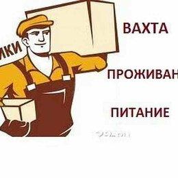 Работники склада - Срочно требуются сотрудники на склад! Вахта, 0
