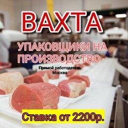 Упаковщики - Работа Вахтой на мясокомбинате.Москва.С проживанием +питанием.Без опыта, 0