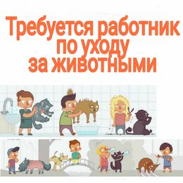Работа с животными - Вакансия работник по уходу за животными, 0