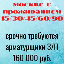 Арматурщики - Арматурщики вахта в москве с проживанием 15/30/45/60/90, 0