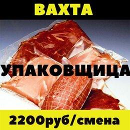 Упаковщики - Упаковщица вахта 45/60 проживание питание Москва и область, 0
