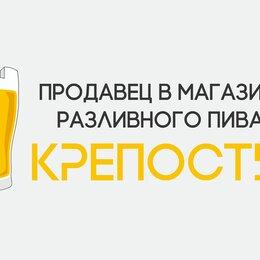 """Продавцы и кассиры - Магазин Разливного пива """"КРЕПОСТЬ"""", 0"""