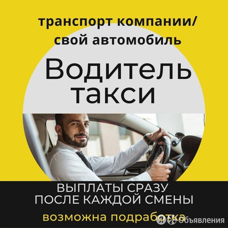Водитель такси на транспорт компании/своём автомобиле до 130 000 ₽ - Водители, фото 0