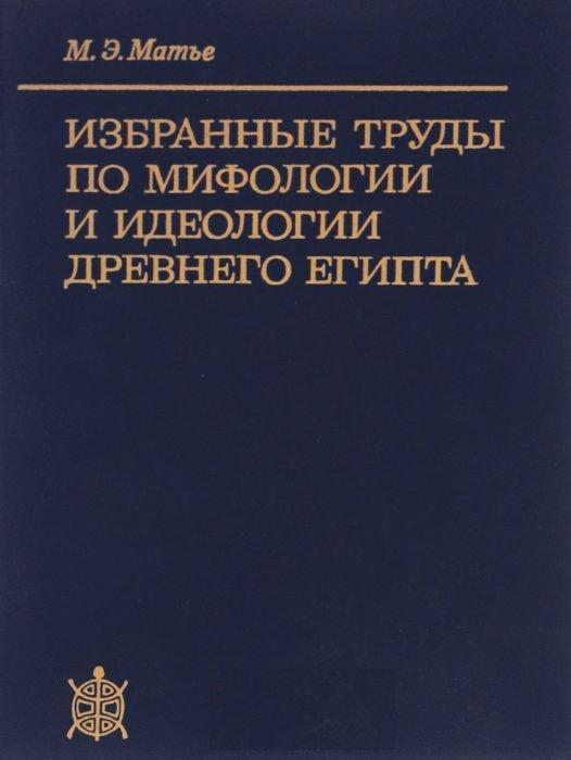 М. Э. Матье - Избранные труды по мифологии и идеологии древнего Египта скачать djvu