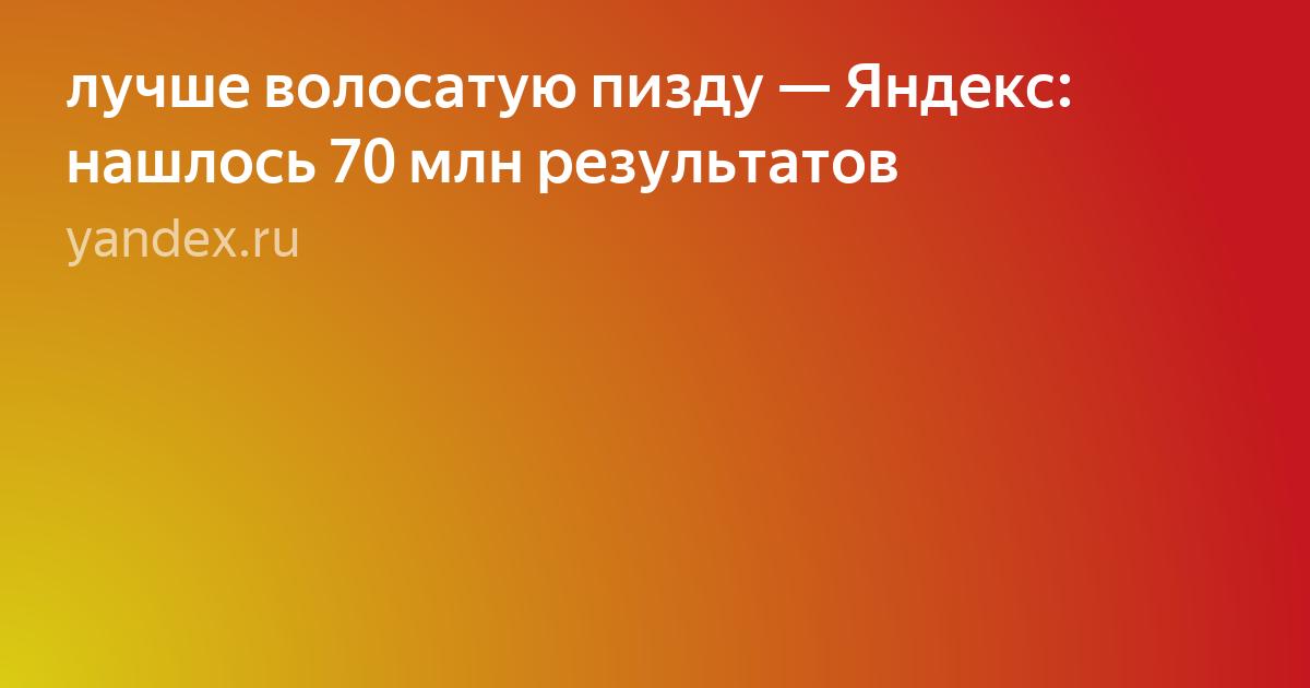 Yandex ru волосатые пизды