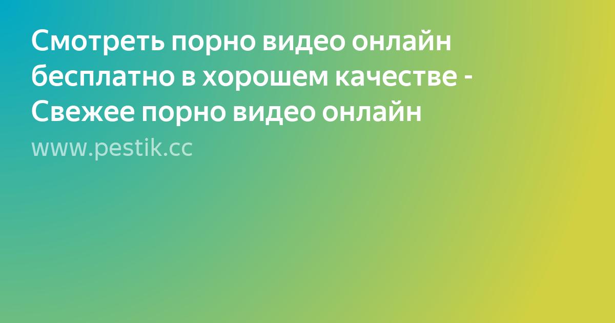 Яндекс смотреть онлайн порно в хорошем качестве