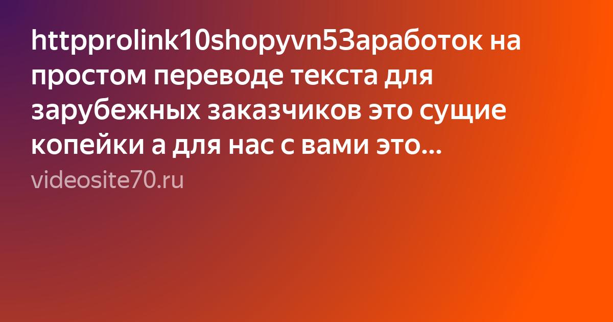 httpprolink10shopyvn5Заработок на простом переводе текста для зарубежных заказчиков это сущие копейки а для нас с вами это приличный заработок Присоединяемся и зарабатываем вместепрограммы