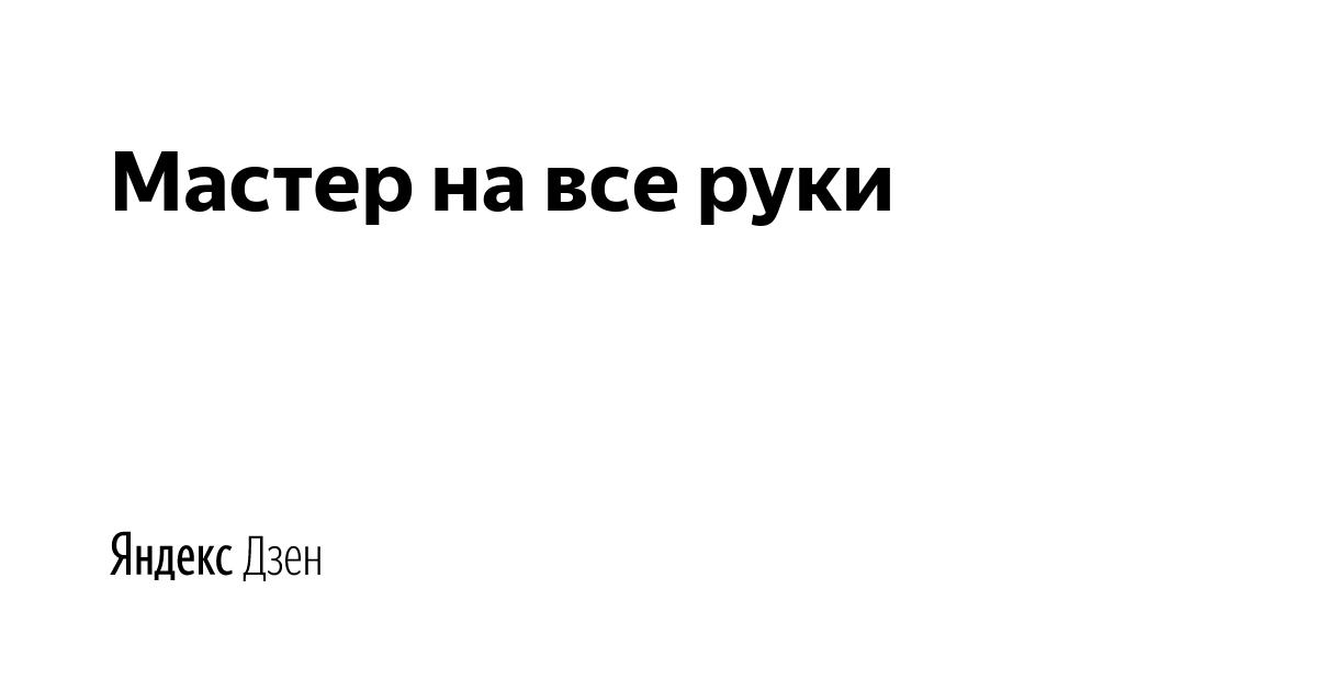 Мастер на все руки | Яндекс Дзен