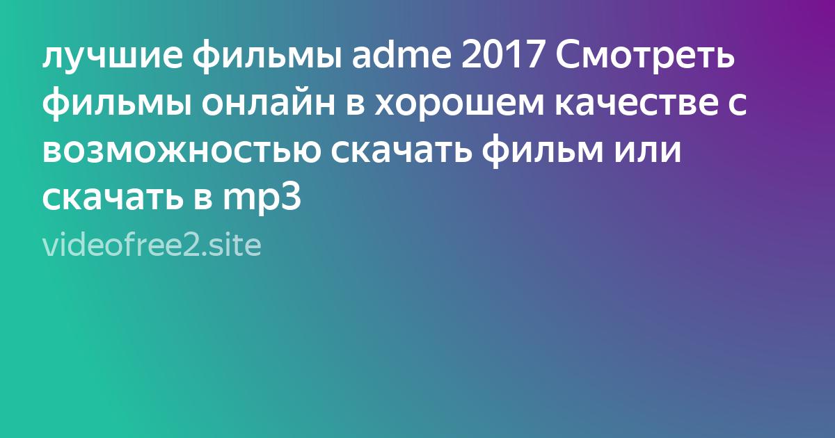 лучшие фильмы Adme 2017 смотреть фильмы онлайн в хорошем