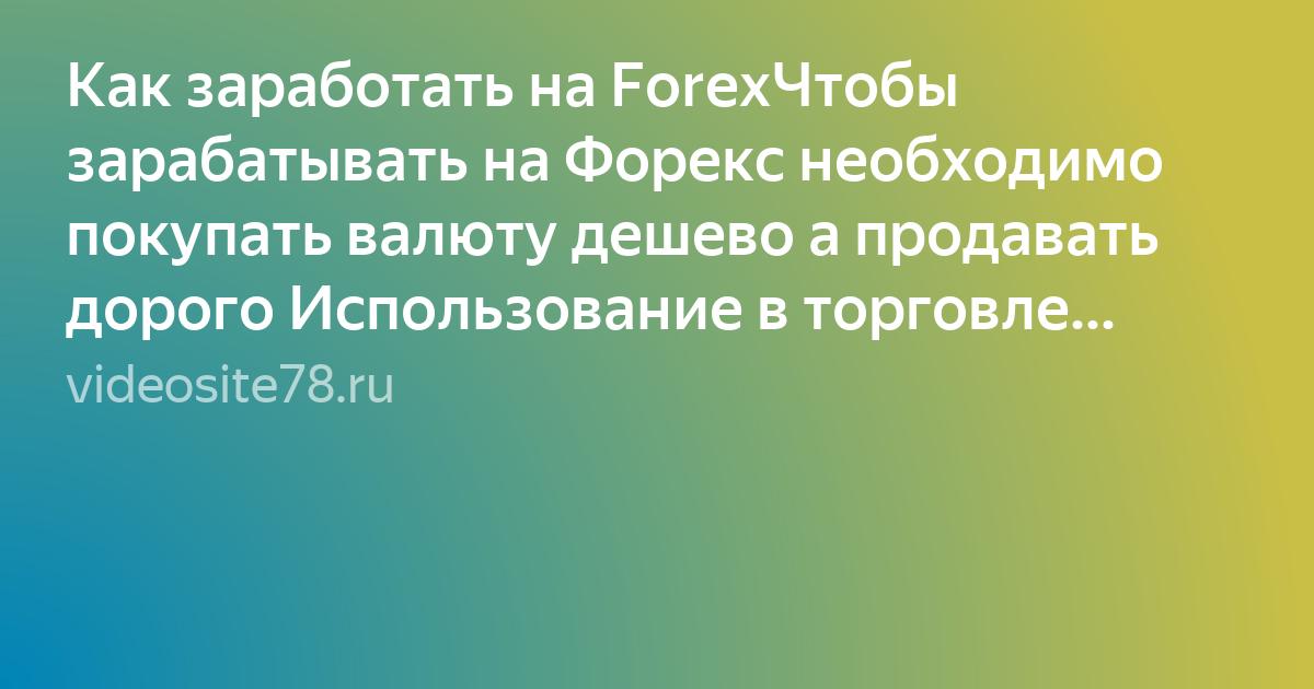 Как заработать на ForexЧтобы зарабатывать на Форекс необходимо покупать валюту дешево а продавать дорого Использование в торговле кредитного плеча открывает колоссальные возможности для
